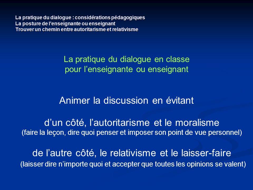 La pratique du dialogue : considérations pédagogiques La posture de lenseignante ou enseignant Trouver un chemin entre autoritarisme et relativisme La