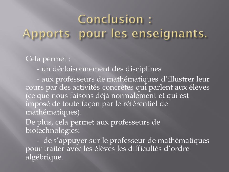 Cela permet : - un décloisonnement des disciplines - aux professeurs de mathématiques dillustrer leur cours par des activités concrètes qui parlent au