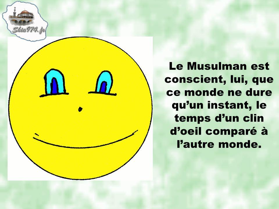 Le Musulman est conscient, lui, que ce monde ne dure quun instant, le temps dun clin doeil comparé à lautre monde.