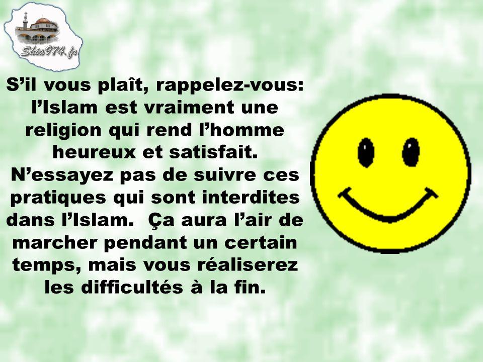 Sil vous plaît, rappelez-vous: lIslam est vraiment une religion qui rend lhomme heureux et satisfait. Nessayez pas de suivre ces pratiques qui sont in