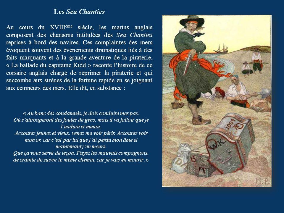 Les Sea Chanties Au cours du XVIII ème siècle, les marins anglais composent des chansons intitulées des Sea Chanties reprises à bord des navires. Ces