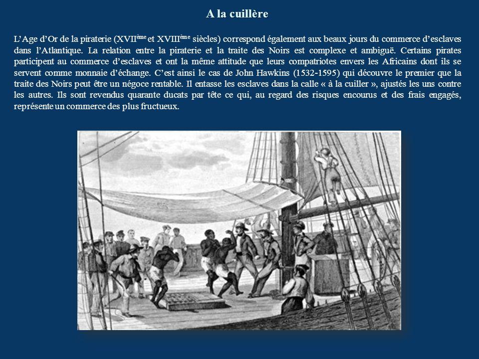 A la cuillère LAge dOr de la piraterie (XVII ème et XVIII ème siècles) correspond également aux beaux jours du commerce desclaves dans lAtlantique. La