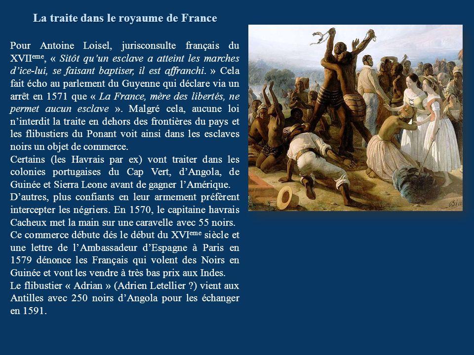 La traite dans le royaume de France Pour Antoine Loisel, jurisconsulte français du XVII eme, « Sitôt quun esclave a atteint les marches dice-lui, se f