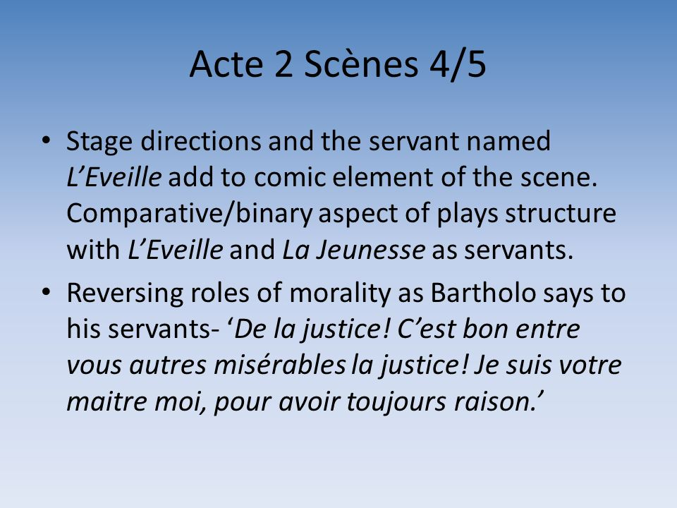 Acte 2 Scènes 4/5 Stage directions and the servant named LEveille add to comic element of the scene. Comparative/binary aspect of plays structure with