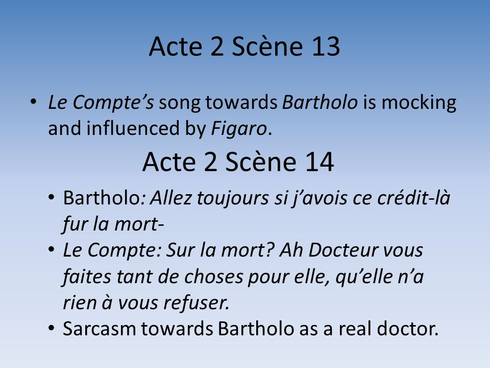 Acte 2 Scène 13 Le Comptes song towards Bartholo is mocking and influenced by Figaro. Acte 2 Scène 14 Bartholo: Allez toujours si javois ce crédit-là