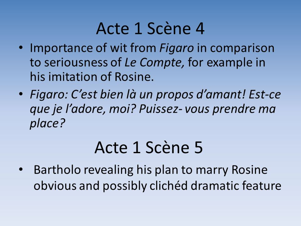 Acte 1 Scène 4 Importance of wit from Figaro in comparison to seriousness of Le Compte, for example in his imitation of Rosine. Figaro: Cest bien là u