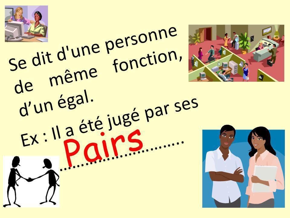 Se dit d une personne de même fonction, dun égal. Pairs Ex : Il a été jugé par ses ……………………………..