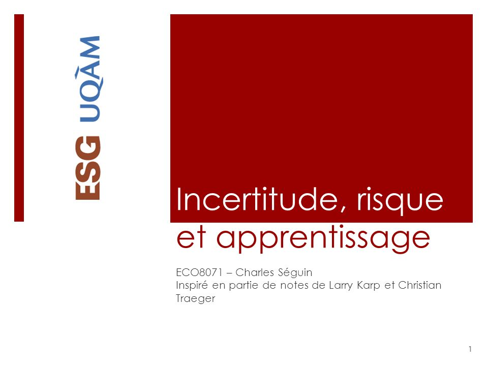 Incertitude, risque et apprentissage ECO8071 – Charles Séguin Inspiré en partie de notes de Larry Karp et Christian Traeger 1