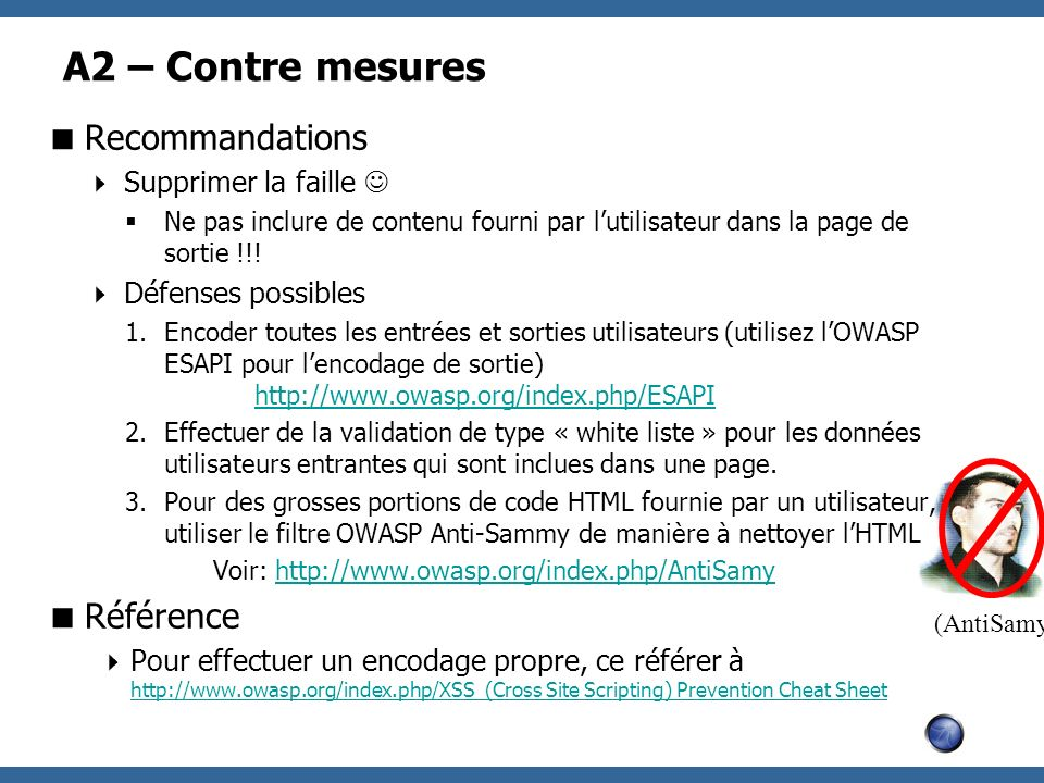 (AntiSamy) A2 – Contre mesures Recommandations Supprimer la faille Ne pas inclure de contenu fourni par lutilisateur dans la page de sortie !!! Défens