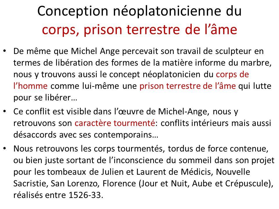 Conception néoplatonicienne du corps, prison terrestre de lâme De même que Michel Ange percevait son travail de sculpteur en termes de libération des