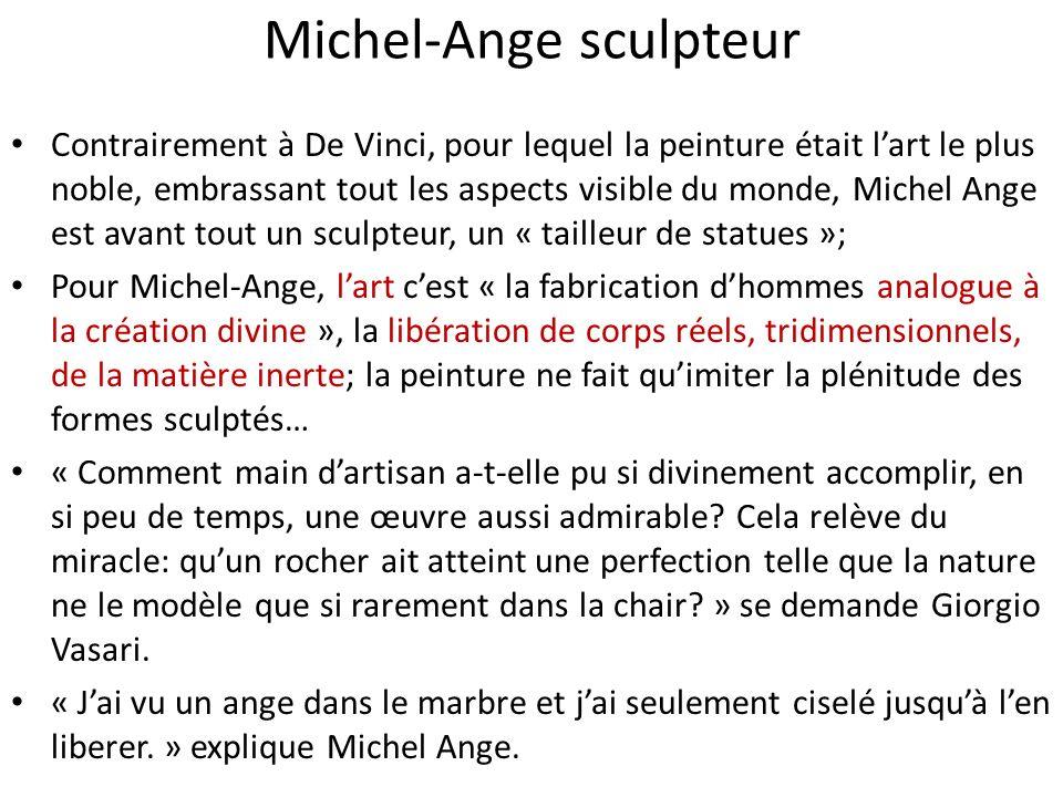 Michel-Ange sculpteur Contrairement à De Vinci, pour lequel la peinture était lart le plus noble, embrassant tout les aspects visible du monde, Michel