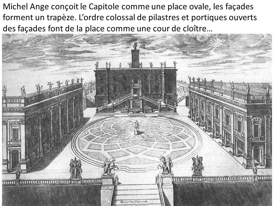 Michel Ange conçoit le Capitole comme une place ovale, les façades forment un trapèze. Lordre colossal de pilastres et portiques ouverts des façades f