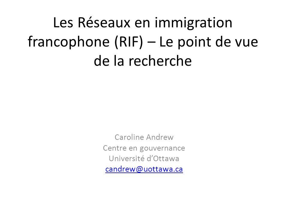 Les Réseaux en immigration francophone (RIF) – Le point de vue de la recherche Caroline Andrew Centre en gouvernance Université dOttawa candrew@uottawa.ca
