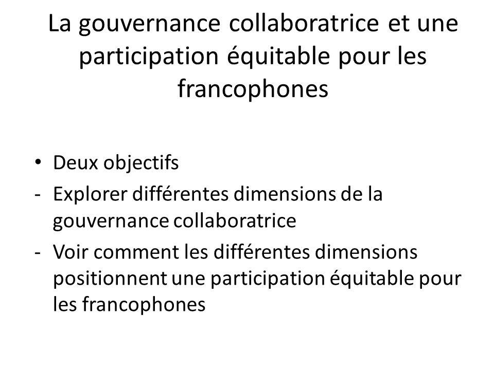 La gouvernance collaboratrice et une participation équitable pour les francophones Deux objectifs -Explorer différentes dimensions de la gouvernance collaboratrice -Voir comment les différentes dimensions positionnent une participation équitable pour les francophones