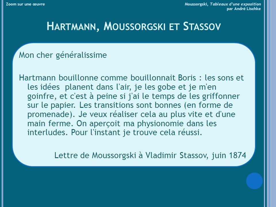 H ARTMANN, M OUSSORGSKI ET S TASSOV Mon cher généralissime Hartmann bouillonne comme bouillonnait Boris : les sons et les idées planent dans l air, je les gobe et je m en goinfre, et c est à peine si j ai le temps de les griffonner sur le papier.