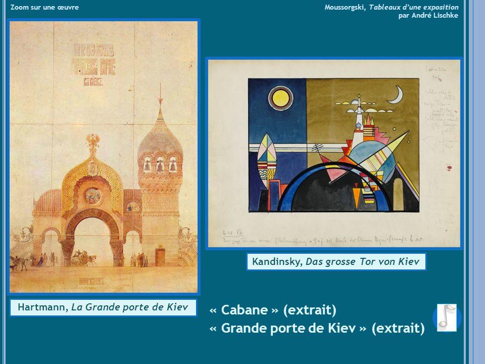 « Cabane » (extrait) « Grande porte de Kiev » (extrait) Zoom sur une œuvre Moussorgski, Tableaux dune exposition par André Lischke Kandinsky, Das grosse Tor von Kiev Hartmann, La Grande porte de Kiev