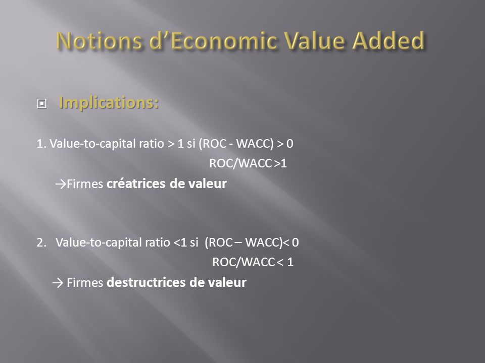 Implications: Implications: 1. Value-to-capital ratio > 1 si (ROC - WACC) > 0 ROC/WACC >1 Firmes créatrices de valeur 2. Value-to-capital ratio <1 si