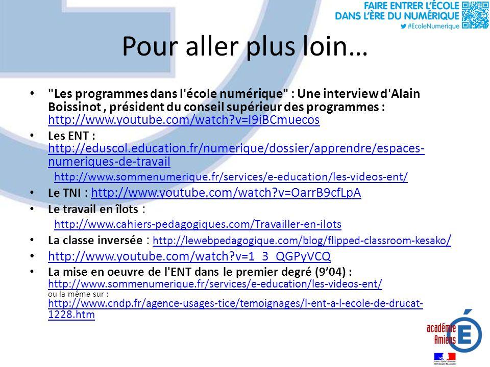 Pour aller plus loin… Les programmes dans l école numérique : Une interview d Alain Boissinot, président du conseil supérieur des programmes : http://www.youtube.com/watch?v=I9iBCmuecos http://www.youtube.com/watch?v=I9iBCmuecos Les ENT : http://eduscol.education.fr/numerique/dossier/apprendre/espaces- numeriques-de-travail http://eduscol.education.fr/numerique/dossier/apprendre/espaces- numeriques-de-travail http://www.sommenumerique.fr/services/e-education/les-videos-ent/ Le TNI : http://www.youtube.com/watch?v=OarrB9cfLpAhttp://www.youtube.com/watch?v=OarrB9cfLpA Le travail en îlots : http://www.cahiers-pedagogiques.com/Travailler-en-ilots La classe inversée : http://lewebpedagogique.com/blog/flipped-classroom-kesako / http://lewebpedagogique.com/blog/flipped-classroom-kesako / http://www.youtube.com/watch?v=1_3_QGPyVCQ La mise en oeuvre de l ENT dans le premier degré (904) : http://www.sommenumerique.fr/services/e-education/les-videos-ent/ ou la même sur : http://www.cndp.fr/agence-usages-tice/temoignages/l-ent-a-l-ecole-de-drucat- 1228.htm http://www.sommenumerique.fr/services/e-education/les-videos-ent/ http://www.cndp.fr/agence-usages-tice/temoignages/l-ent-a-l-ecole-de-drucat- 1228.htm