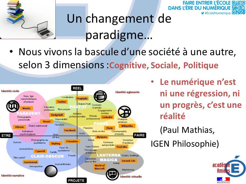 Un changement de paradigme… Le numérique nest ni une régression, ni un progrès, cest une réalité (Paul Mathias, IGEN Philosophie) Nous vivons la bascule dune société à une autre, selon 3 dimensions : Cognitive, Sociale, Politique
