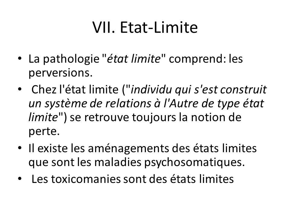 VII.Etat-Limite La pathologie état limite comprend: les perversions.