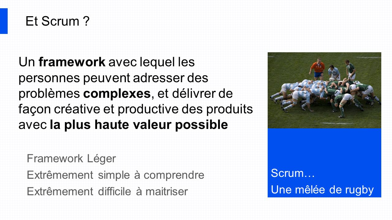 Scrum… Une mêlée de rugby Et Scrum ? Un framework avec lequel les personnes peuvent adresser des problèmes complexes, et délivrer de façon créative et