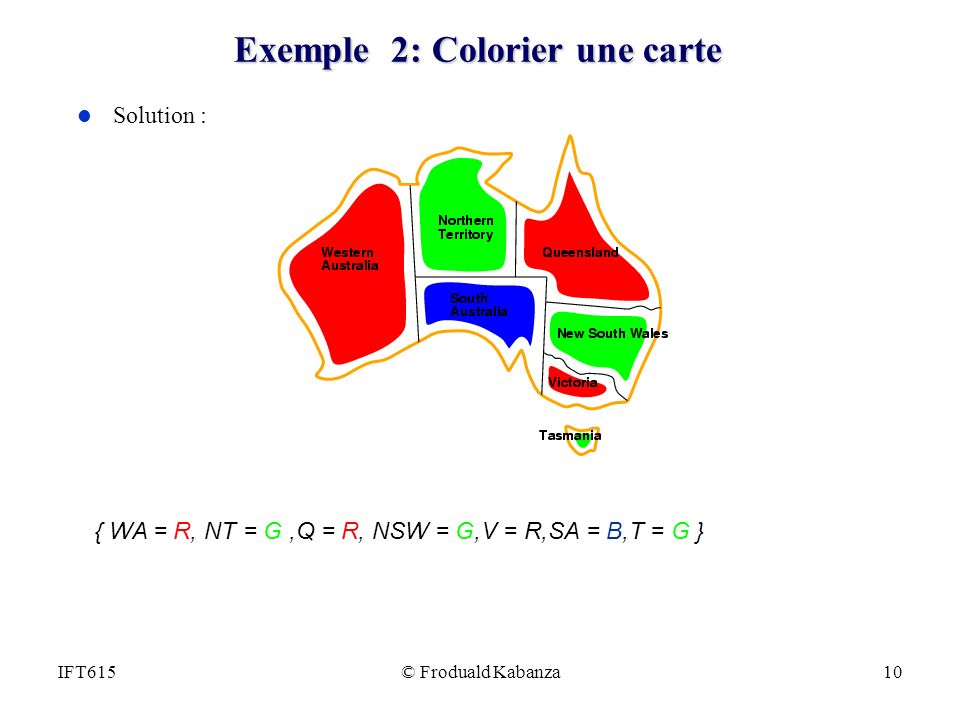 © Froduald Kabanza10IFT615 Exemple 2: Colorier une carte l Solution : { WA = R, NT = G,Q = R, NSW = G,V = R,SA = B,T = G }