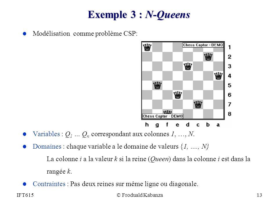 © Froduald Kabanza13IFT615 Exemple 3 : N-Queens l Modélisation comme problème CSP: l Variables : Q 1 … Q n correspondant aux colonnes 1, …, N. l Domai