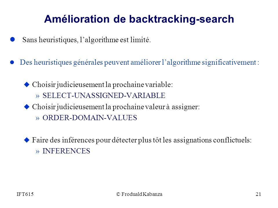 © Froduald Kabanza21IFT615 Amélioration de backtracking-search l Sans heuristiques, lalgorithme est limité. l Des heuristiques générales peuvent améli