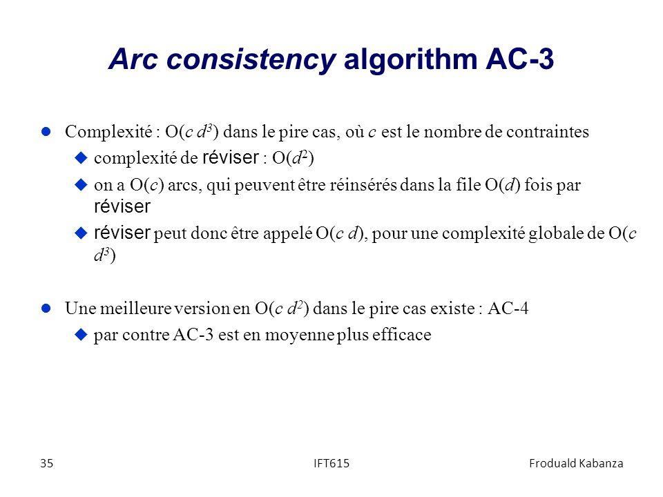 Arc consistency algorithm AC-3 l Complexité : O(c d 3 ) dans le pire cas, où c est le nombre de contraintes complexité de réviser : O(d 2 ) on a O(c)