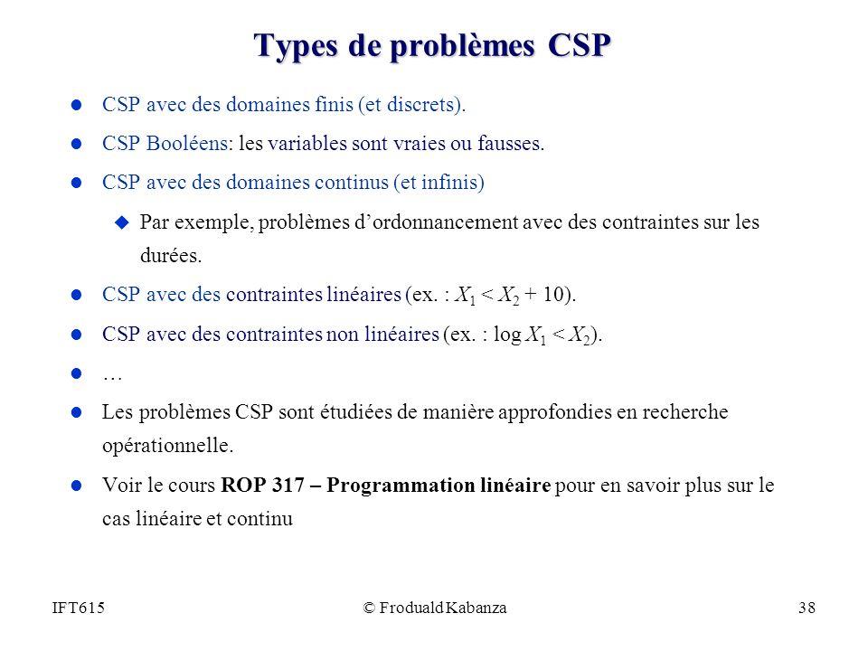© Froduald Kabanza38IFT615 Types de problèmes CSP l CSP avec des domaines finis (et discrets). l CSP Booléens: les variables sont vraies ou fausses. l