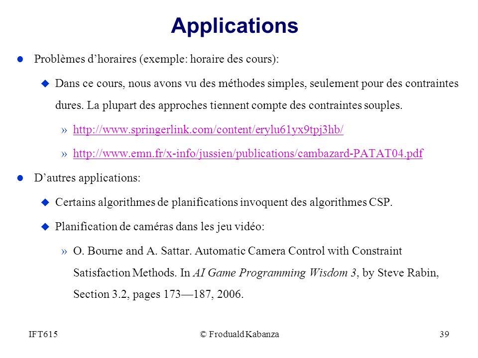 © Froduald Kabanza39IFT615 Applications l Problèmes dhoraires (exemple: horaire des cours): u Dans ce cours, nous avons vu des méthodes simples, seule