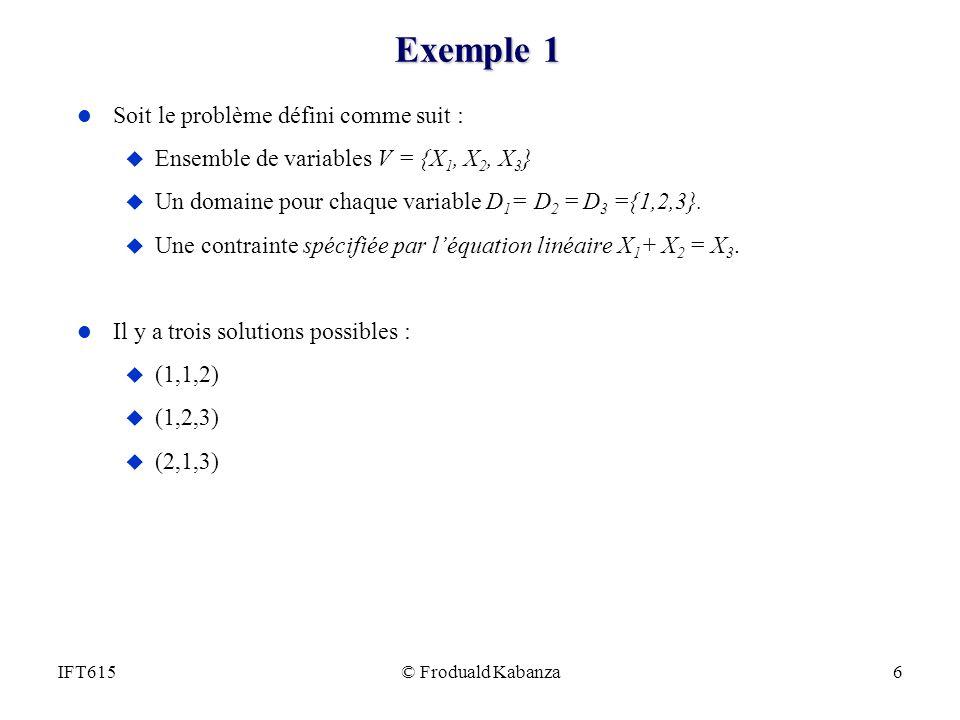 © Froduald Kabanza6IFT615 Exemple 1 l Soit le problème défini comme suit : u Ensemble de variables V = {X 1, X 2, X 3 } u Un domaine pour chaque varia