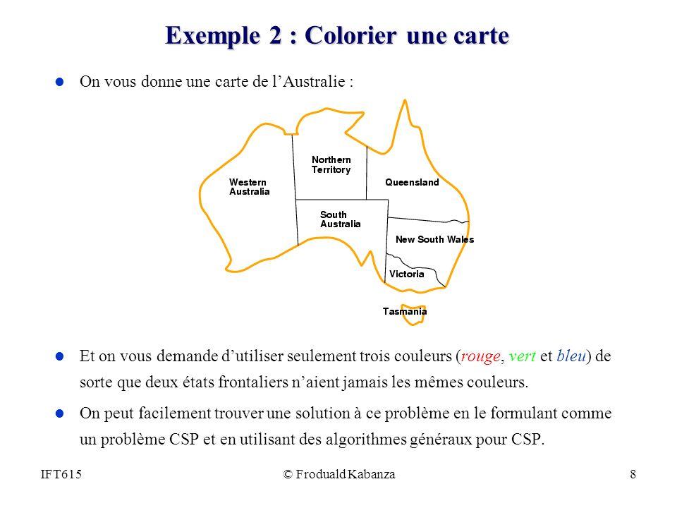 © Froduald Kabanza8IFT615 Exemple 2 : Colorier une carte l On vous donne une carte de lAustralie : l Et on vous demande dutiliser seulement trois coul
