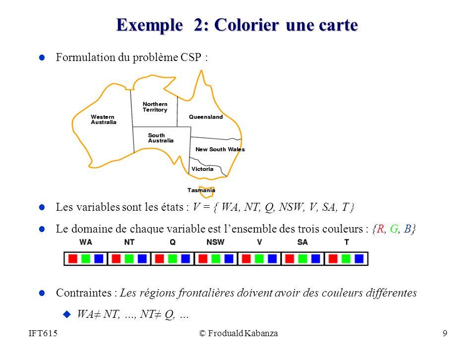 © Froduald Kabanza9IFT615 Exemple 2: Colorier une carte l Formulation du problème CSP : l Les variables sont les états : V = { WA, NT, Q, NSW, V, SA,