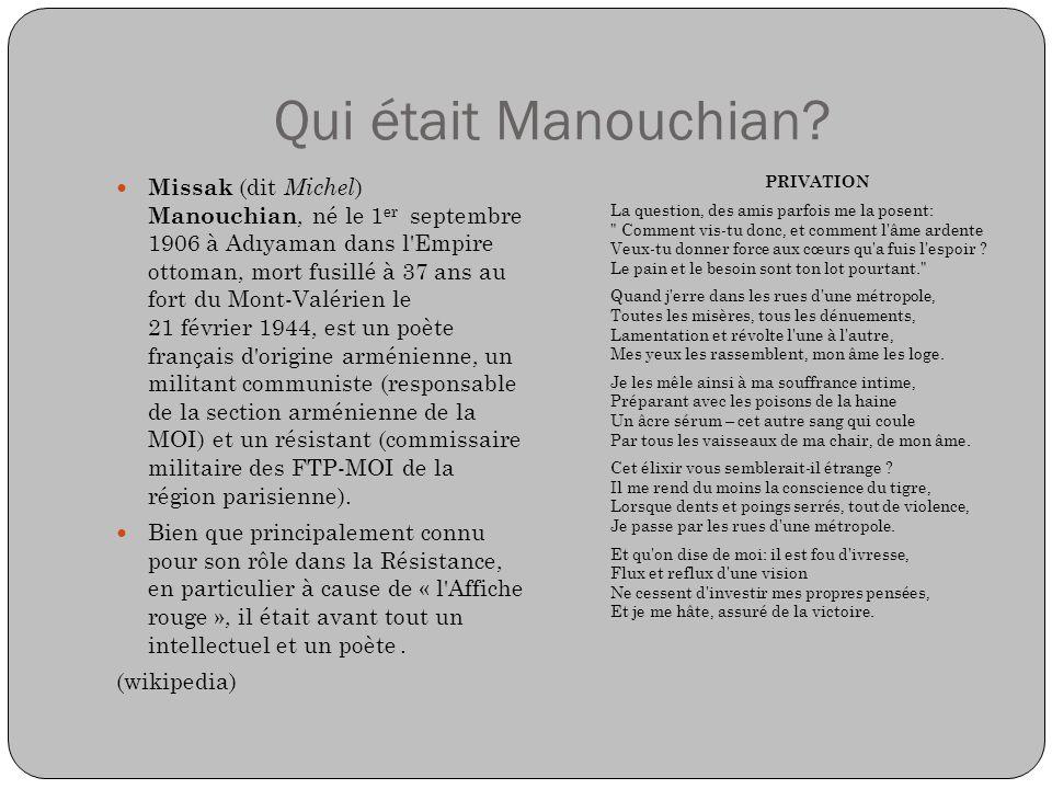 Qui était Manouchian? Missak (dit Michel ) Manouchian, né le 1 er septembre 1906 à Adıyaman dans l'Empire ottoman, mort fusillé à 37 ans au fort du Mo