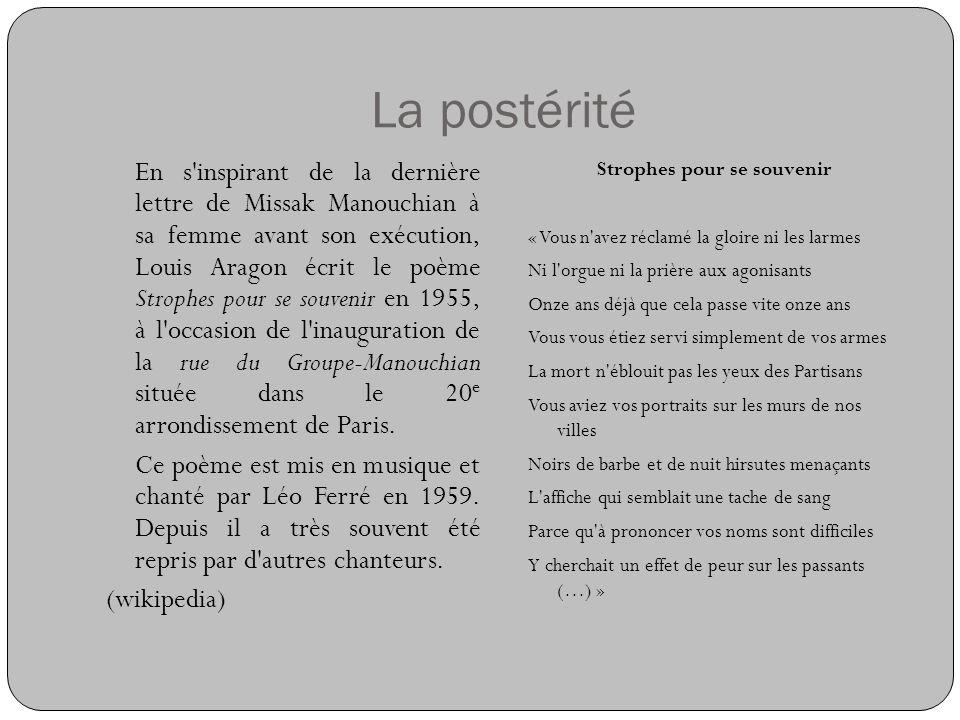 La postérité En s'inspirant de la dernière lettre de Missak Manouchian à sa femme avant son exécution, Louis Aragon écrit le poème Strophes pour se so