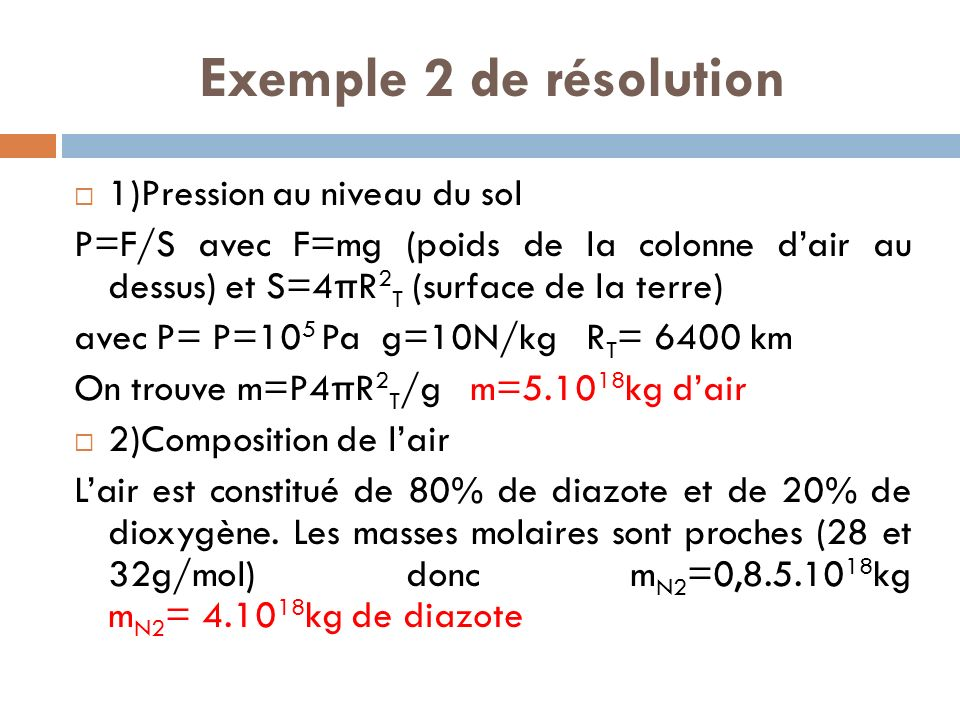 Exemple 2 de résolution 1)Pression au niveau du sol P=F/S avec F=mg (poids de la colonne dair au dessus) et S=4 π R 2 T (surface de la terre) avec P= P=10 5 Pa g=10N/kg R T = 6400 km On trouve m=P4 π R 2 T /g m=5.10 18 kg dair 2)Composition de lair Lair est constitué de 80% de diazote et de 20% de dioxygène.