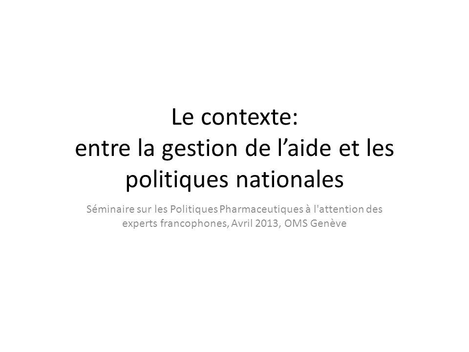 Le contexte: entre la gestion de laide et les politiques nationales Séminaire sur les Politiques Pharmaceutiques à l attention des experts francophones, Avril 2013, OMS Genève