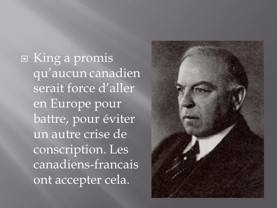 King a promis quaucun canadien serait force daller en Europe pour battre, pour éviter un autre crise de conscription.