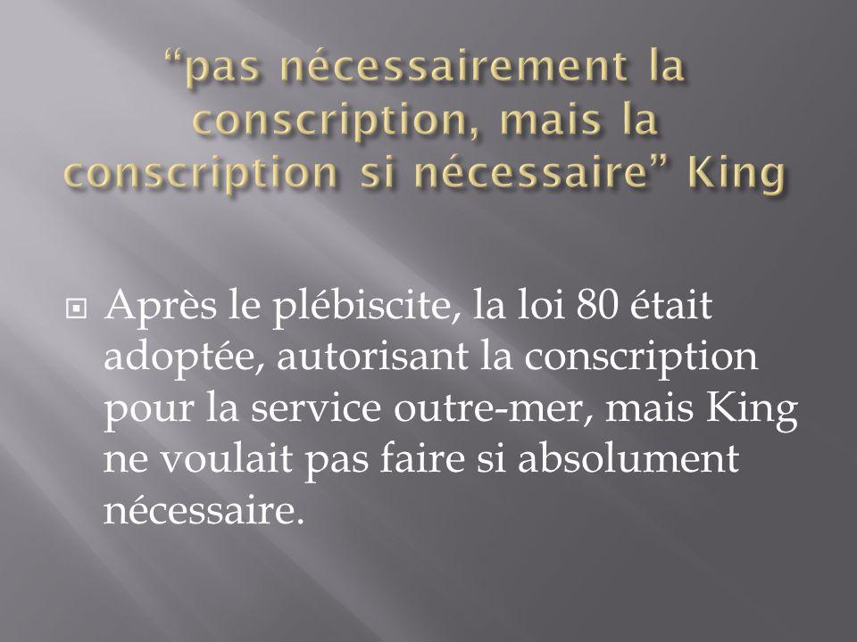 Après le plébiscite, la loi 80 était adoptée, autorisant la conscription pour la service outre-mer, mais King ne voulait pas faire si absolument nécessaire.