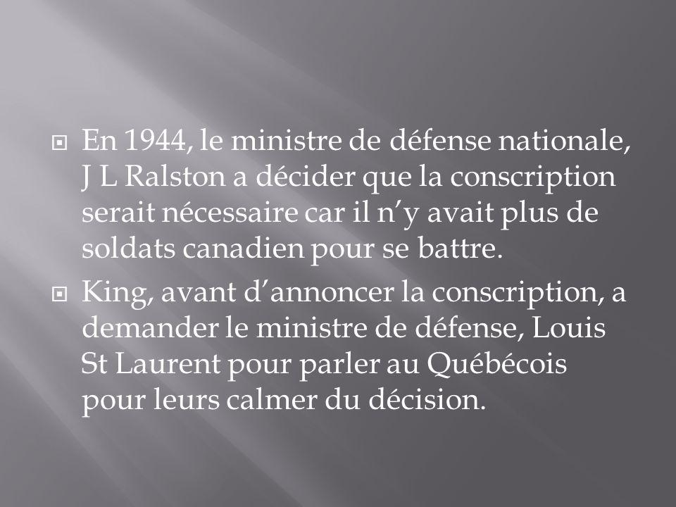 En 1944, le ministre de défense nationale, J L Ralston a décider que la conscription serait nécessaire car il ny avait plus de soldats canadien pour se battre.