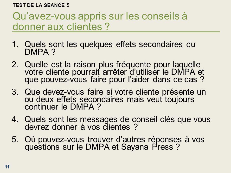 11 TEST DE LA SEANCE 5 Quavez-vous appris sur les conseils à donner aux clientes ? 1.Quels sont les quelques effets secondaires du DMPA ? 2.Quelle est