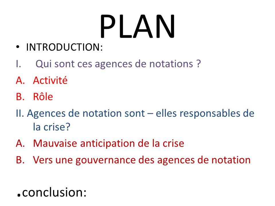PLAN INTRODUCTION: I. Qui sont ces agences de notations ? A.Activité B.Rôle II. Agences de notation sont – elles responsables de la crise? A.Mauvaise