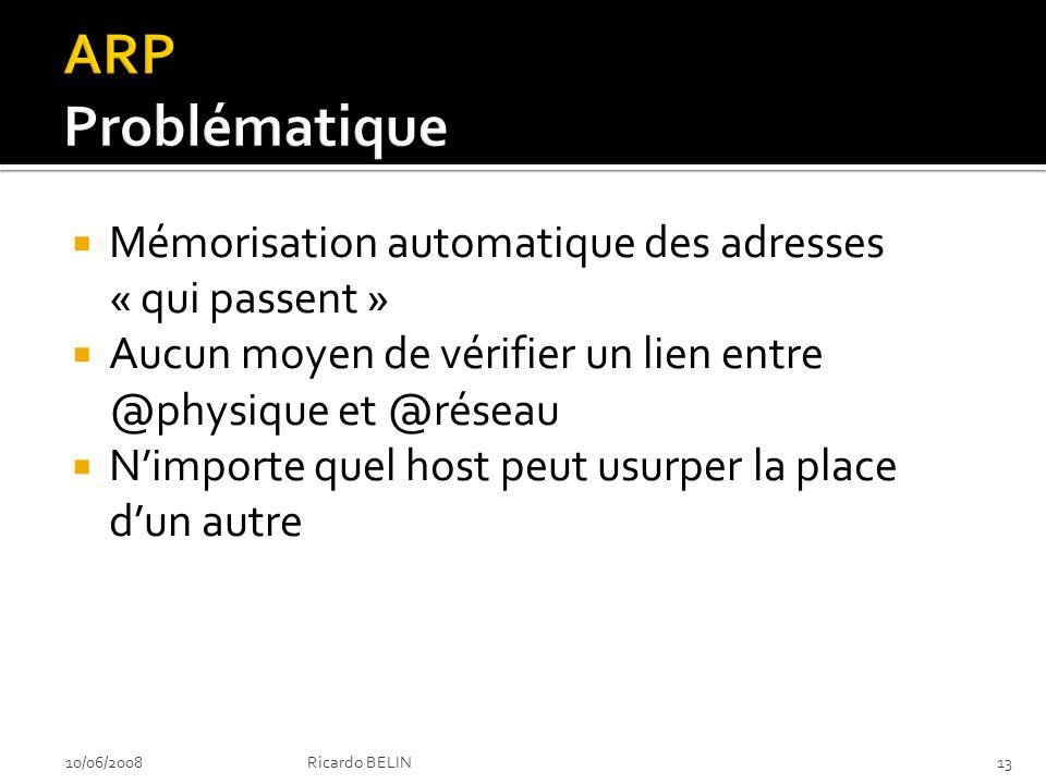 Mémorisation automatique des adresses « qui passent » Aucun moyen de vérifier un lien entre @physique et @réseau Nimporte quel host peut usurper la place dun autre 10/06/2008Ricardo BELIN13