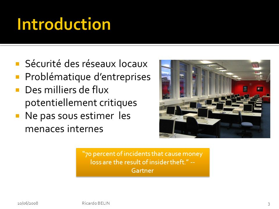 Sécurité des réseaux locaux Problématique dentreprises Des milliers de flux potentiellement critiques Ne pas sous estimer les menaces internes 10/06/20083Ricardo BELIN 70 percent of incidents that cause money loss are the result of insider theft.