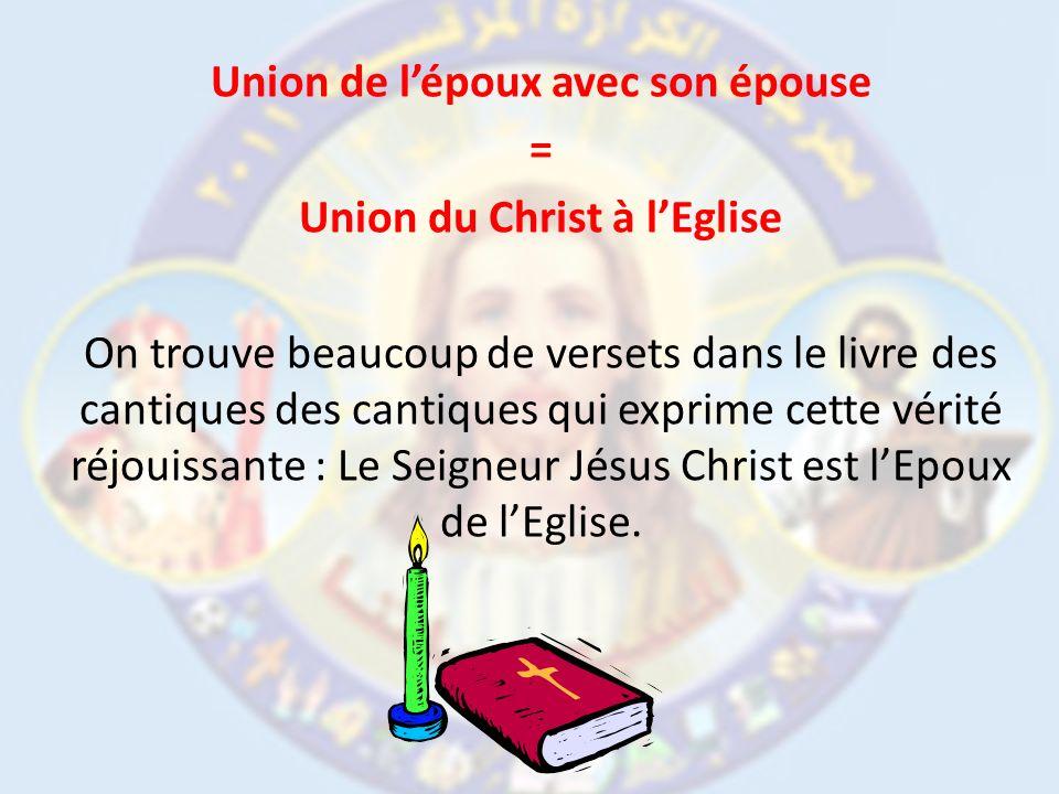 Union de lépoux avec son épouse = Union du Christ à lEglise On trouve beaucoup de versets dans le livre des cantiques des cantiques qui exprime cette