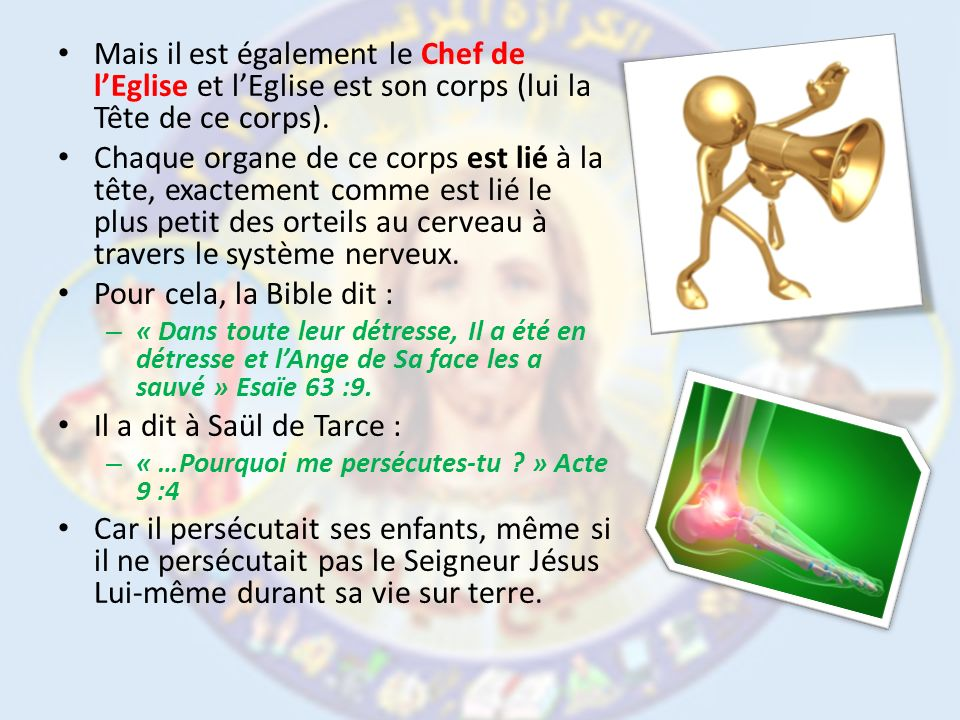 Mais il est également le Chef de lEglise et lEglise est son corps (lui la Tête de ce corps). Chaque organe de ce corps est lié à la tête, exactement c