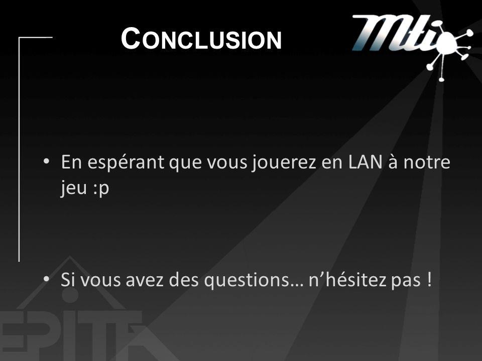 C ONCLUSION En espérant que vous jouerez en LAN à notre jeu :p Si vous avez des questions… nhésitez pas !