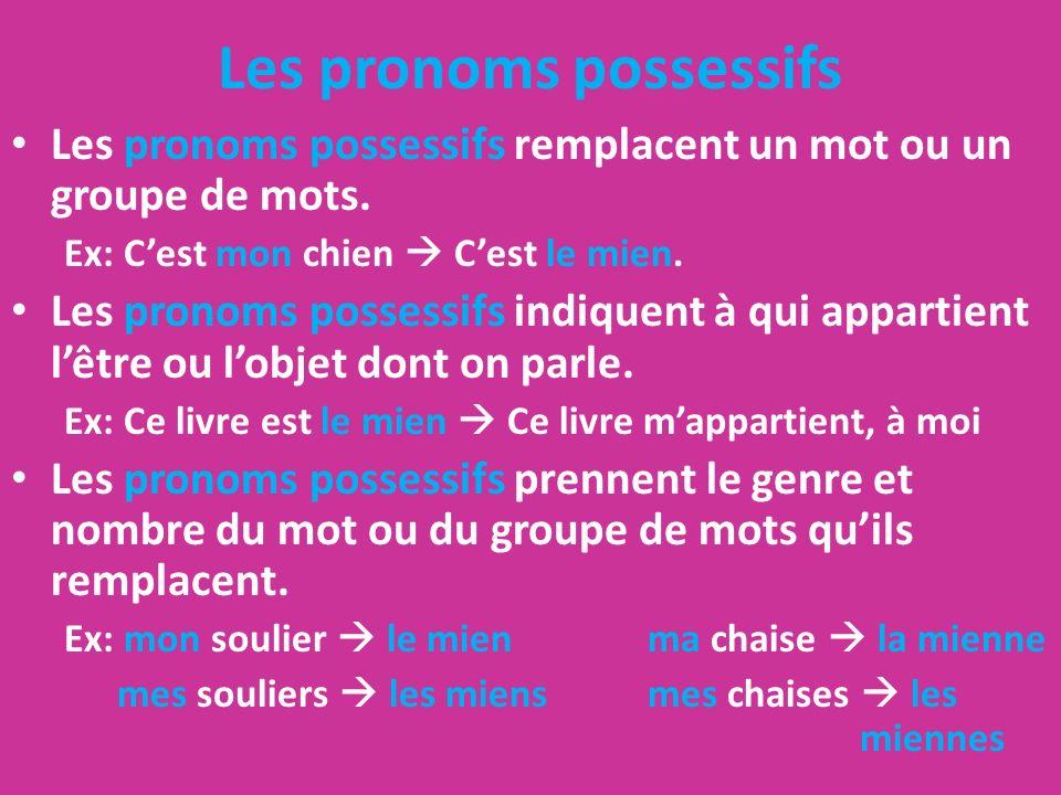 Les pronoms possessifs Les pronoms possessifs remplacent un mot ou un groupe de mots. Ex: Cest mon chien Cest le mien. Les pronoms possessifs indiquen