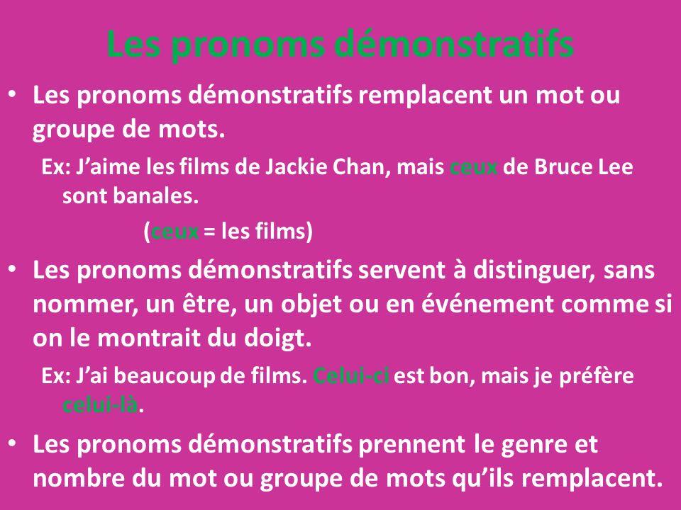 Les pronoms démonstratifs Les pronoms démonstratifs remplacent un mot ou groupe de mots. Ex: Jaime les films de Jackie Chan, mais ceux de Bruce Lee so